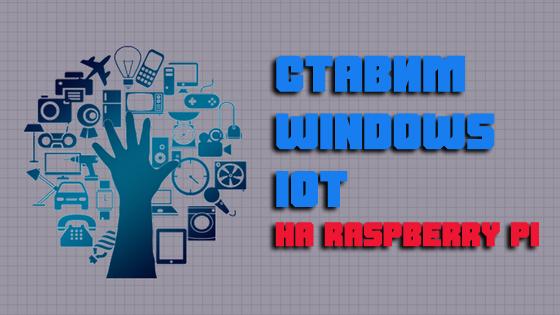 Ставим Windows IoT на Raspberry PI